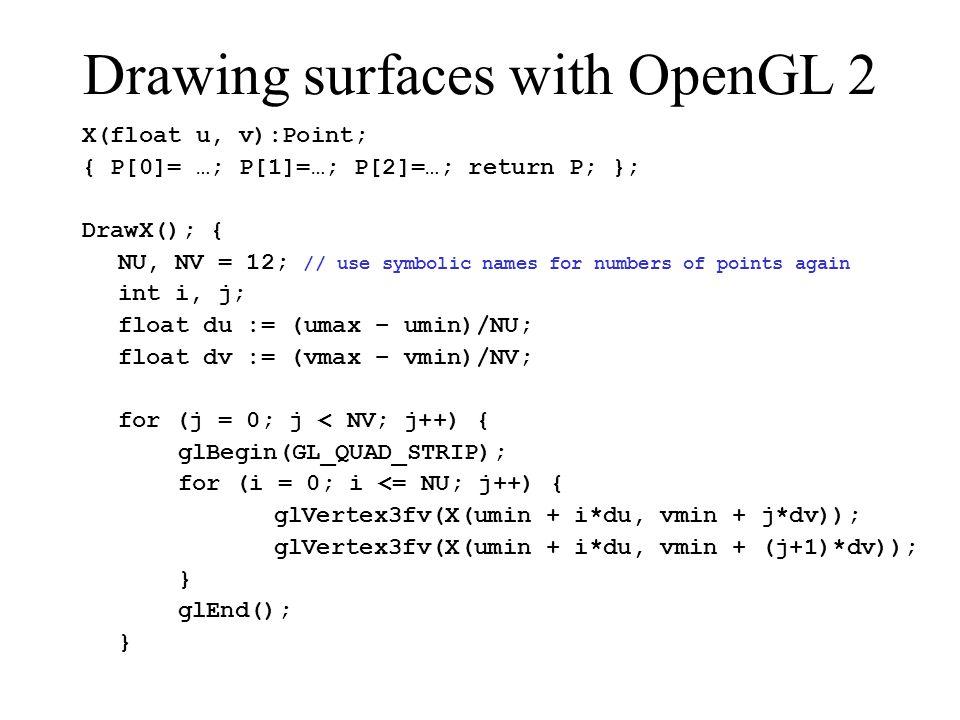 Drawing surfaces with OpenGL 2 X(float u, v):Point; { P[0]= …; P[1]=…; P[2]=…; return P; }; DrawX(); { NU, NV = 12; // use symbolic names for numbers of points again int i, j; float du := (umax – umin)/NU; float dv := (vmax – vmin)/NV; for (j = 0; j < NV; j++) { glBegin(GL_QUAD_STRIP); for (i = 0; i <= NU; j++) { glVertex3fv(X(umin + i*du, vmin + j*dv)); glVertex3fv(X(umin + i*du, vmin + (j+1)*dv)); } glEnd(); }