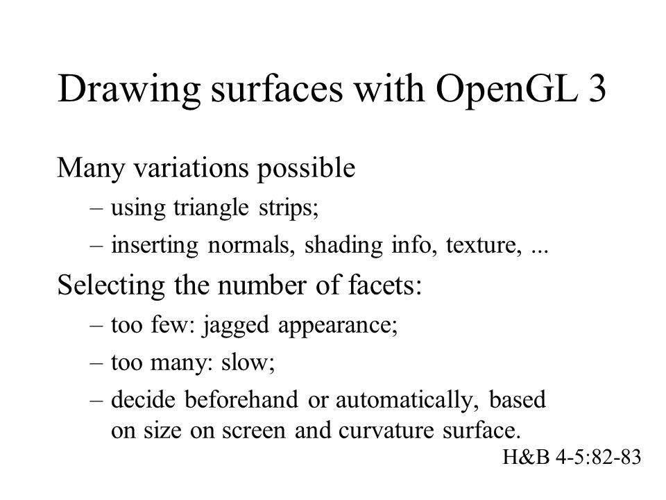 Drawing surfaces with OpenGL 3 Many variations possible –using triangle strips; –inserting normals, shading info, texture,...