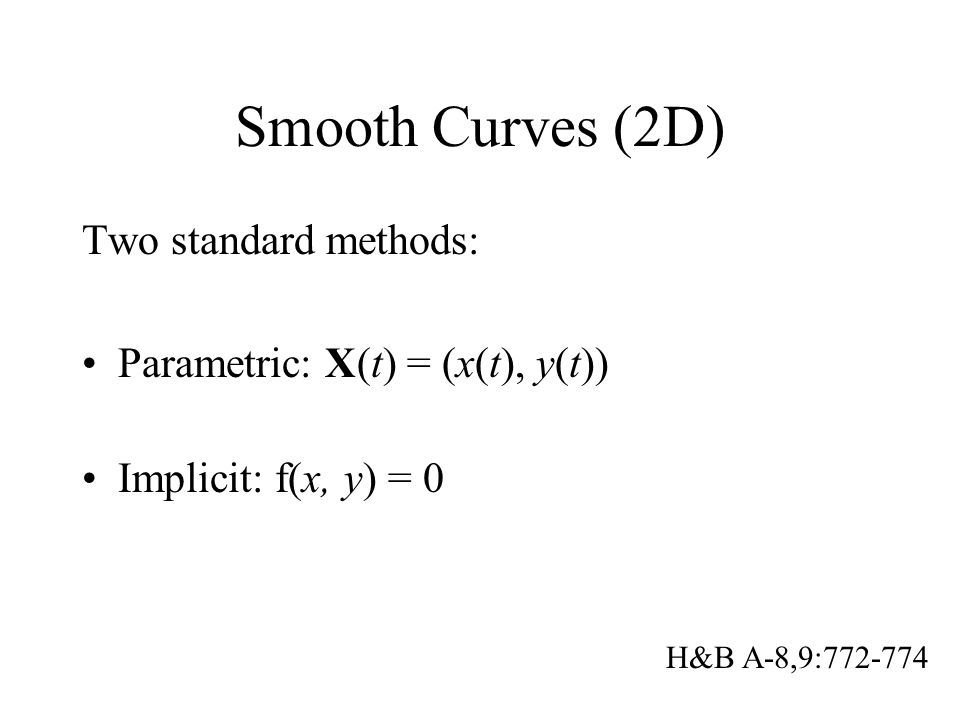 Smooth Curves (2D) Two standard methods: Parametric: X(t) = (x(t), y(t)) Implicit: f(x, y) = 0 H&B A-8,9:772-774