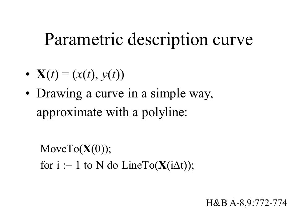 Parametric description curve X(t) = (x(t), y(t)) Drawing a curve in a simple way, approximate with a polyline: MoveTo(X(0)); for i := 1 to N do LineTo(X(i  t)); H&B A-8,9:772-774
