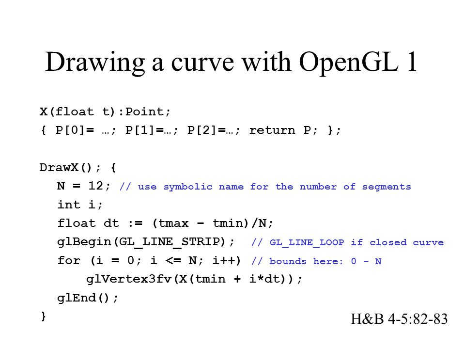 Drawing a curve with OpenGL 1 X(float t):Point; { P[0]= …; P[1]=…; P[2]=…; return P; }; DrawX(); { N = 12; // use symbolic name for the number of segments int i; float dt := (tmax – tmin)/N; glBegin(GL_LINE_STRIP); // GL_LINE_LOOP if closed curve for (i = 0; i <= N; i++) // bounds here: 0 - N glVertex3fv(X(tmin + i*dt)); glEnd(); } H&B 4-5:82-83