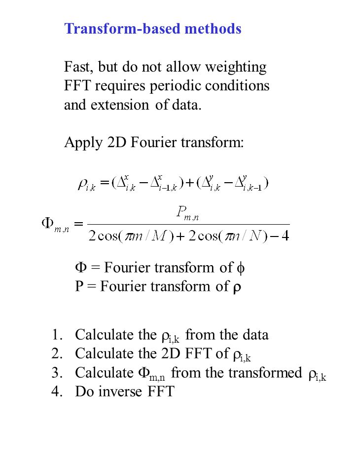 Transform-based methods Fast, but do not allow weighting FFT requires periodic conditions and extension of data.