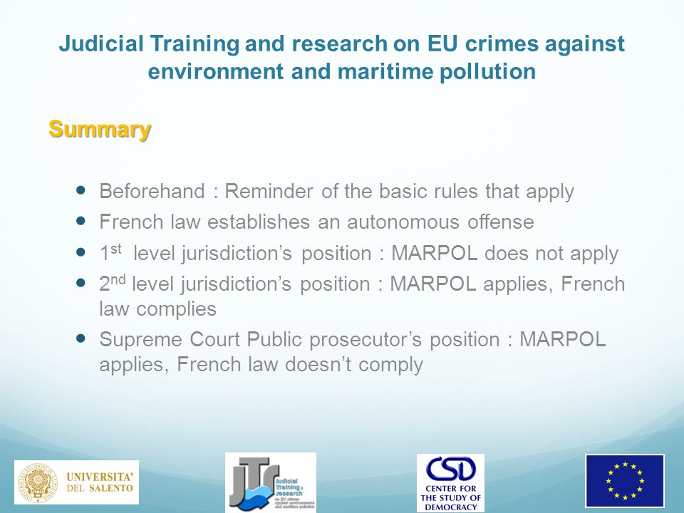 Judicial Training and research on EU crimes against environment and maritime pollution Summary Beforehand : Reminder of the basic rules that apply French law establishes an autonomous offense 1 st level jurisdiction's position : MARPOL does not apply 2 nd level jurisdiction's position : MARPOL applies, French law complies Supreme Court Public prosecutor's position : MARPOL applies, French law doesn't comply