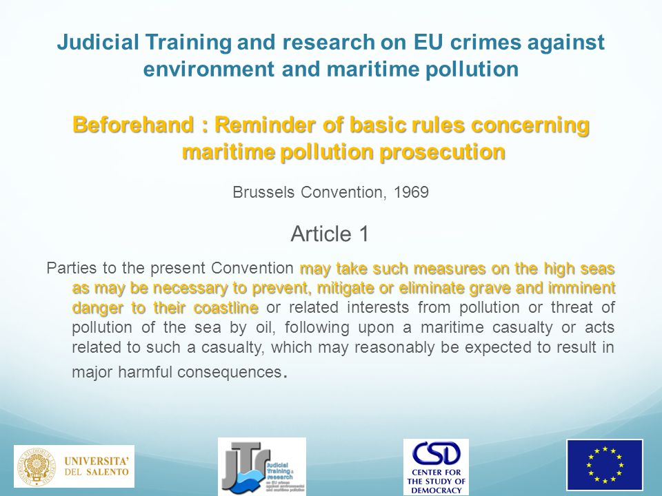 Judicial Training and research on EU crimes against environment and maritime pollution Beforehand : Reminder of basic rules concerning maritime pollution prosecution Brussels Convention, 1969 Article 1 may take such measures on the high seas as may be necessary to prevent, mitigate or eliminate grave and imminent danger to their coastline Parties to the present Convention may take such measures on the high seas as may be necessary to prevent, mitigate or eliminate grave and imminent danger to their coastline or related interests from pollution or threat of pollution of the sea by oil, following upon a maritime casualty or acts related to such a casualty, which may reasonably be expected to result in major harmful consequences.