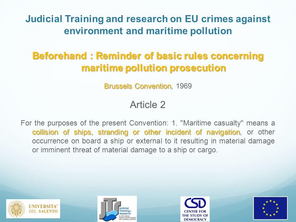 Judicial Training and research on EU crimes against environment and maritime pollution Beforehand : Reminder of basic rules concerning maritime pollution prosecution Brussels Convention Brussels Convention, 1969 Article 2 collision of ships, stranding or other incident of navigation For the purposes of the present Convention: 1.