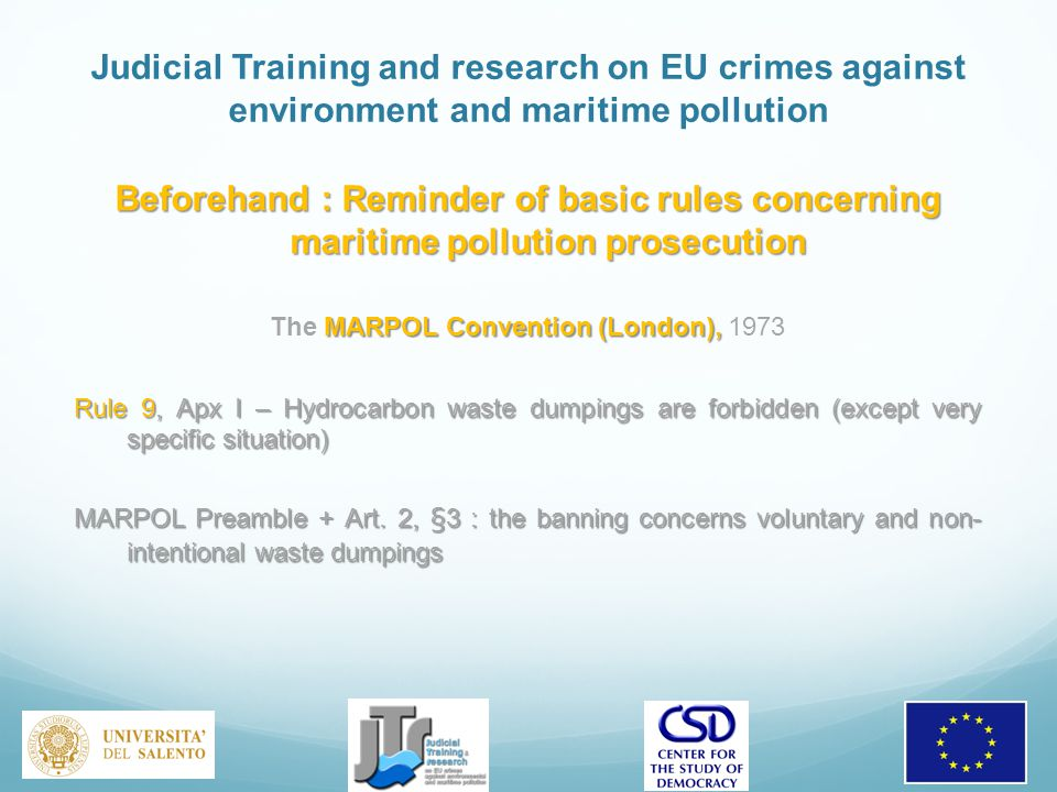 Judicial Training and research on EU crimes against environment and maritime pollution Beforehand : Reminder of basic rules concerning maritime pollution prosecution MARPOL Convention (London), The MARPOL Convention (London), 1973 Rule 9, Apx I – Hydrocarbon waste dumpings are forbidden (except very specific situation) MARPOL Preamble + Art.