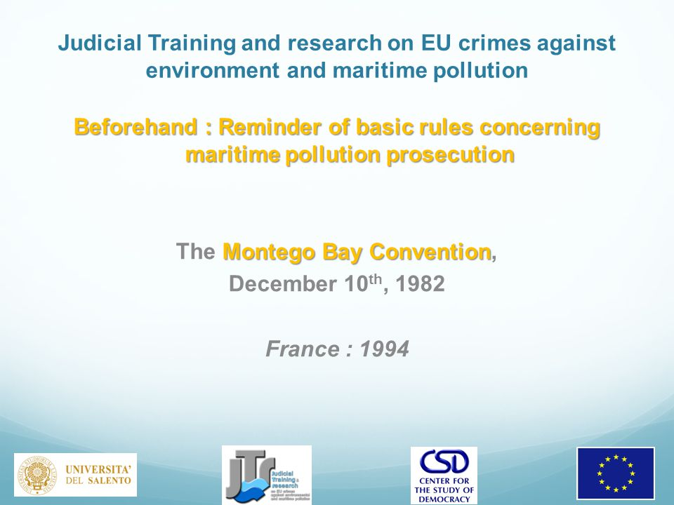 Judicial Training and research on EU crimes against environment and maritime pollution Beforehand : Reminder of basic rules concerning maritime pollution prosecution Montego Bay Convention The Montego Bay Convention, December 10 th, 1982 France : 1994