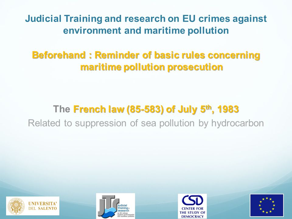 Judicial Training and research on EU crimes against environment and maritime pollution Beforehand : Reminder of basic rules concerning maritime pollution prosecution French law (85-583) of July 5 th, 1983 The French law (85-583) of July 5 th, 1983 Related to suppression of sea pollution by hydrocarbon