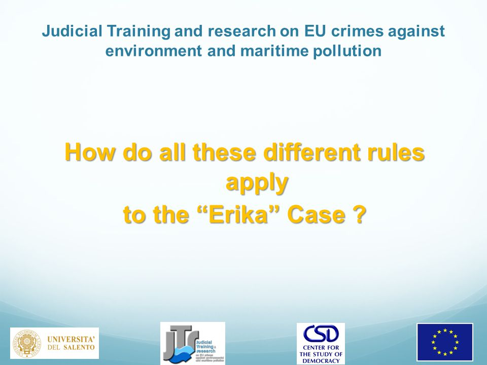 Judicial Training and research on EU crimes against environment and maritime pollution How do all these different rules apply to the Erika Case