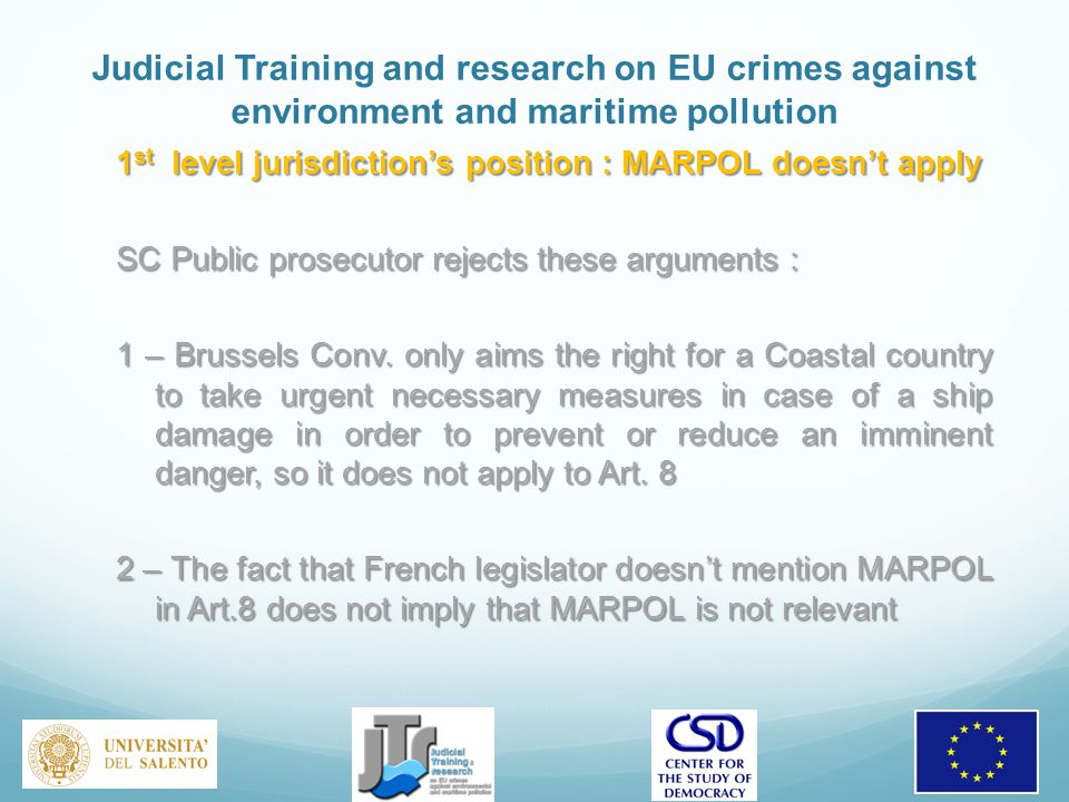 Judicial Training and research on EU crimes against environment and maritime pollution 1 st level jurisdiction's position : MARPOL doesn't apply SC Public prosecutor rejects these arguments : 1 – Brussels Conv.