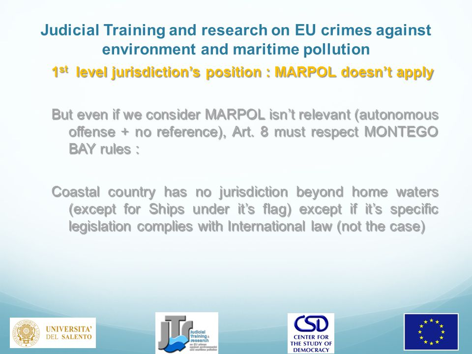 Judicial Training and research on EU crimes against environment and maritime pollution 1 st level jurisdiction's position : MARPOL doesn't apply But even if we consider MARPOL isn't relevant (autonomous offense + no reference), Art.