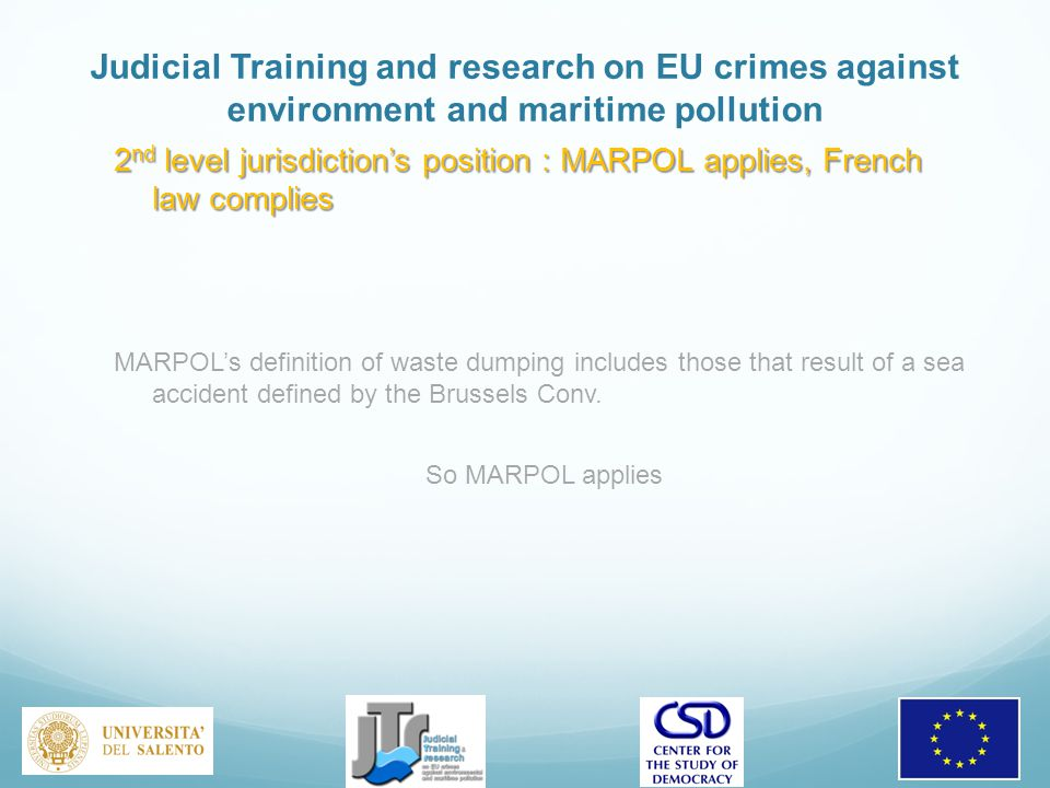Judicial Training and research on EU crimes against environment and maritime pollution 2 nd level jurisdiction's position : MARPOL applies, French law complies MARPOL's definition of waste dumping includes those that result of a sea accident defined by the Brussels Conv.