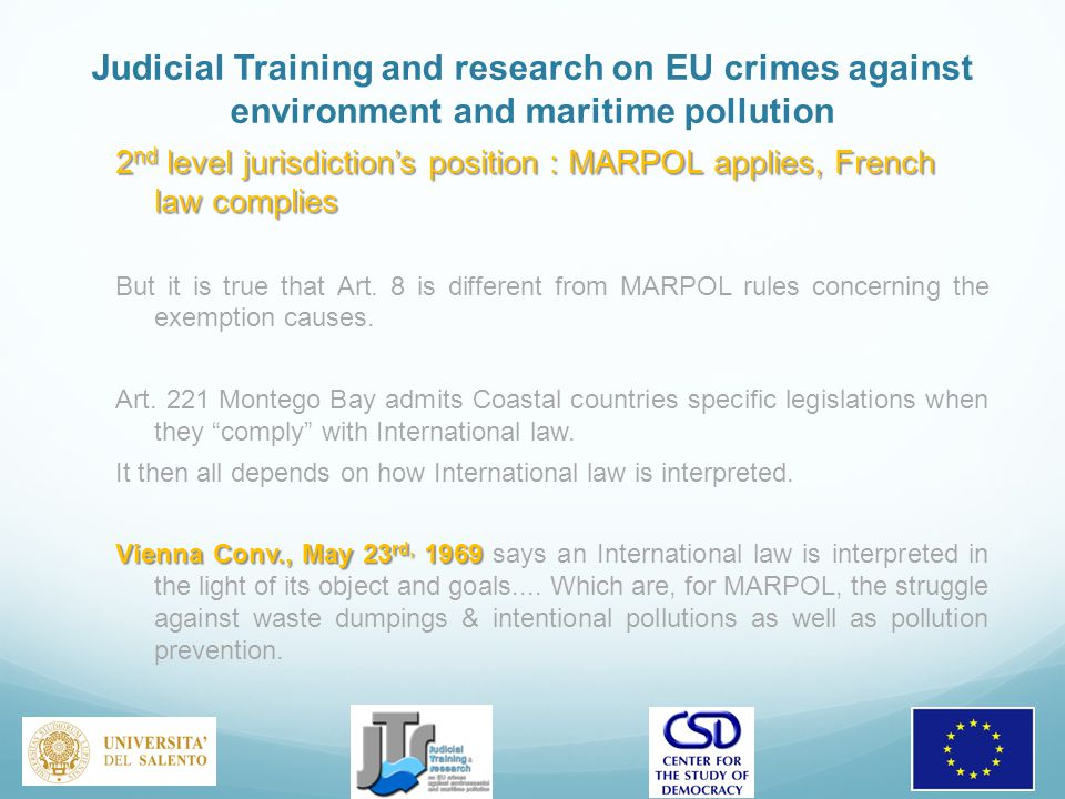 Judicial Training and research on EU crimes against environment and maritime pollution 2 nd level jurisdiction's position : MARPOL applies, French law complies But it is true that Art.