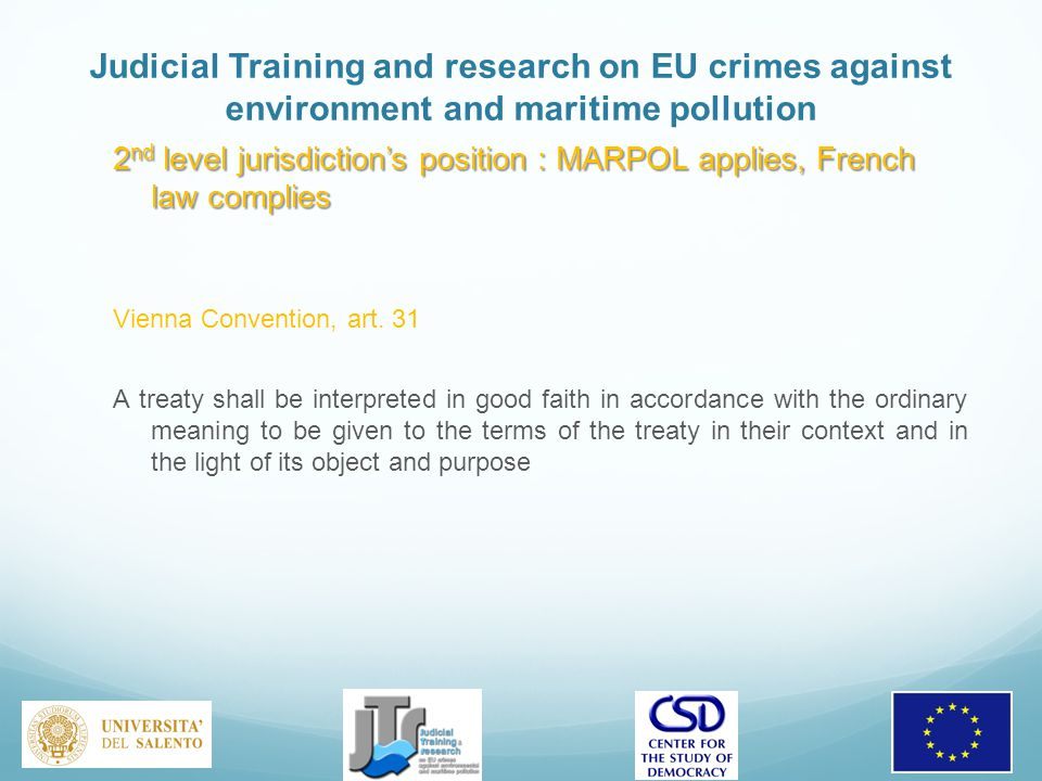 Judicial Training and research on EU crimes against environment and maritime pollution 2 nd level jurisdiction's position : MARPOL applies, French law complies Vienna Convention, art.