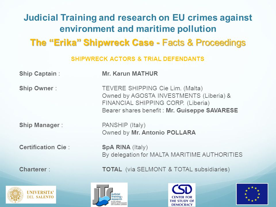 Judicial Training and research on EU crimes against environment and maritime pollution The Erika Shipwreck Case - Facts & Proceedings SHIPWRECK ACTORS & TRIAL DEFENDANTS Ship Captain : Mr.