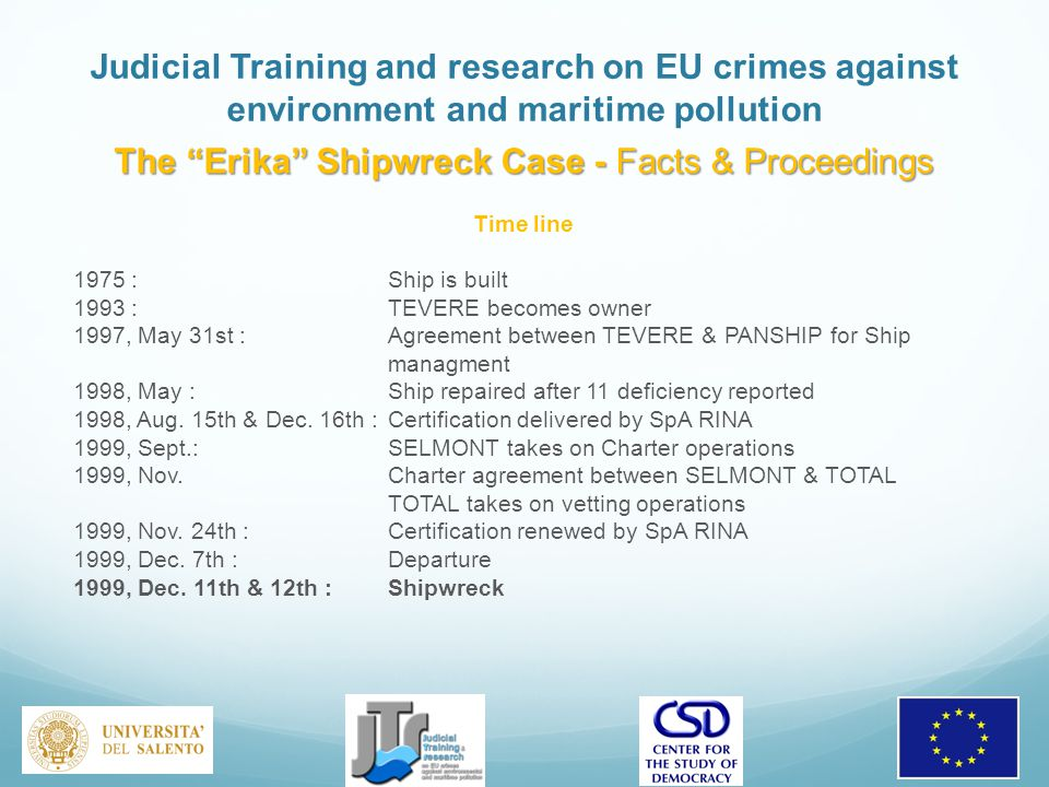 Judicial Training and research on EU crimes against environment and maritime pollution The Erika Shipwreck Case - Facts & Proceedings Time line 1975 : Ship is built 1993 : TEVERE becomes owner 1997, May 31st : Agreement between TEVERE & PANSHIP for Ship managment 1998, May : Ship repaired after 11 deficiency reported 1998, Aug.