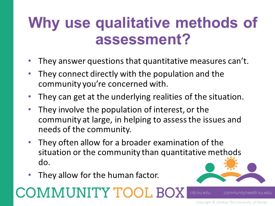 Copyright © 2014 by The University of Kansas Why use qualitative methods of assessment? They answer questions that quantitative measures can't. They c