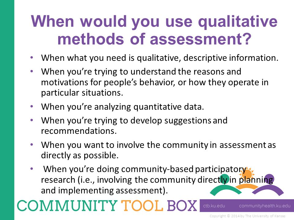 Copyright © 2014 by The University of Kansas When would you use qualitative methods of assessment? When what you need is qualitative, descriptive info