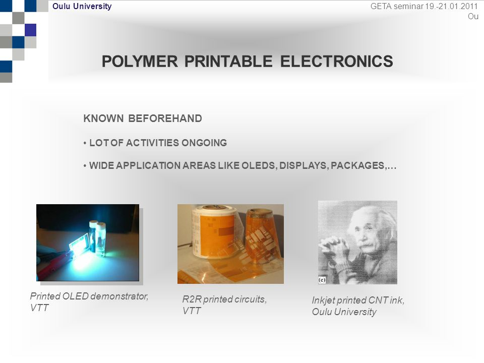 Oulu Oulu University GETA seminar 19.-21.01.2011 Ou POLYMER PRINTABLE ELECTRONICS KNOWN BEFOREHAND LOT OF ACTIVITIES ONGOING WIDE APPLICATION AREAS LIKE OLEDS, DISPLAYS, PACKAGES,… Printed OLED demonstrator, VTT R2R printed circuits, VTT Inkjet printed CNT ink, Oulu University