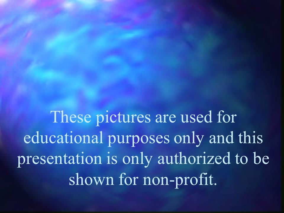 These pictures are used for educational purposes only and this presentation is only authorized to be shown for non-profit.