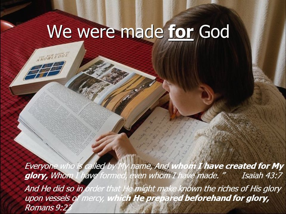 We were made for God Everyone who is called by My name, And whom I have created for My glory, Whom I have formed, even whom I have made.