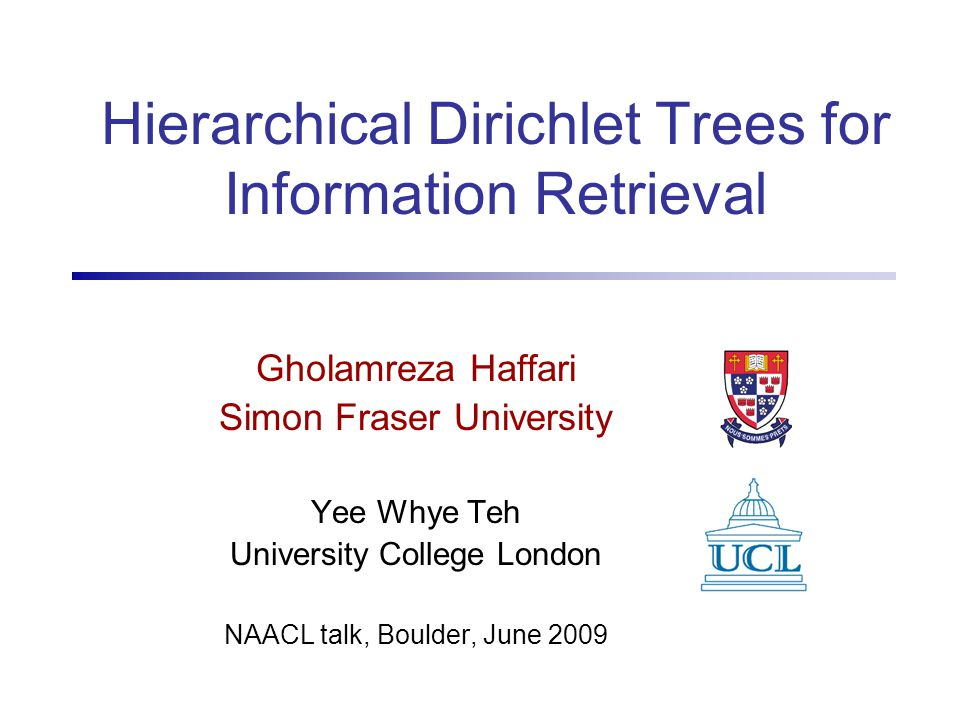 2 Outline Information Retrieval (IR) using Language Models –Hierarchical Dirichlet Document (HDD) model Hierarchical Dirichlet Trees –The model, Inference – Learning the Tree and Parameters Experiments –Experimental Results, Analysis Conclusion