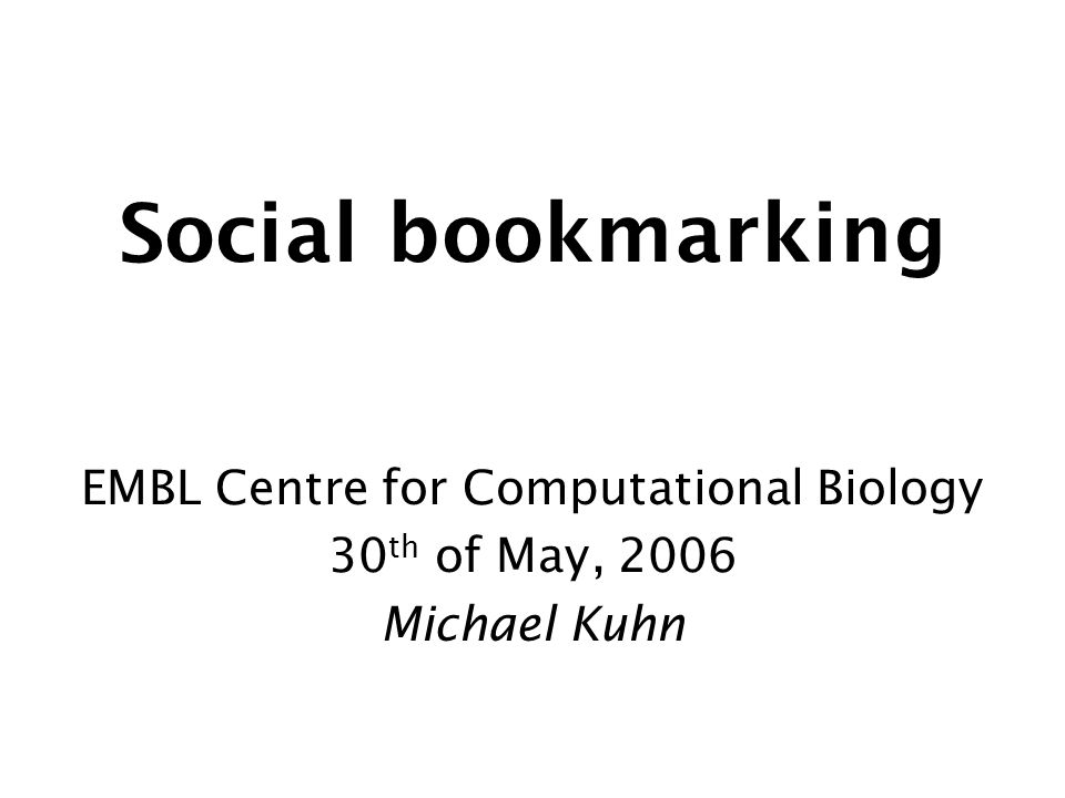Social bookmarking EMBL Centre for Computational Biology 30 th of May, 2006 Michael Kuhn