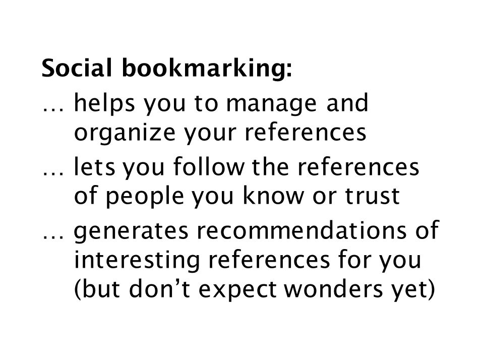 Social bookmarking: … helps you to manage and organize your references … lets you follow the references of people you know or trust … generates recommendations of interesting references for you (but don't expect wonders yet)