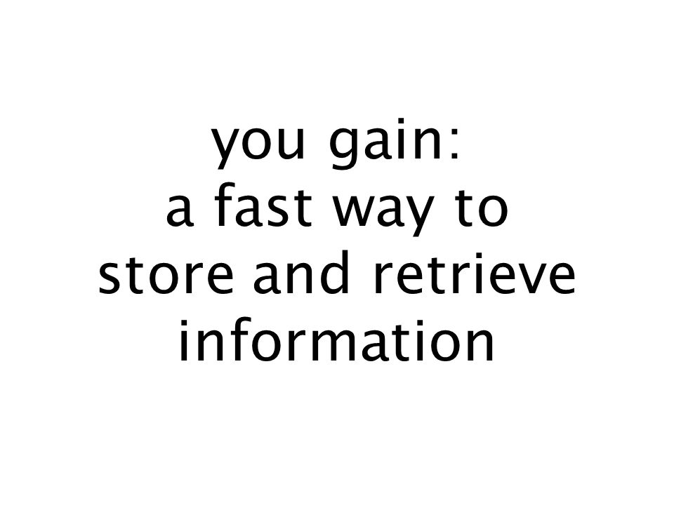 you gain: a fast way to store and retrieve information