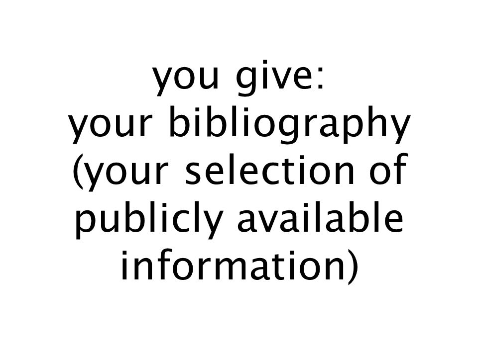 you give: your bibliography (your selection of publicly available information)