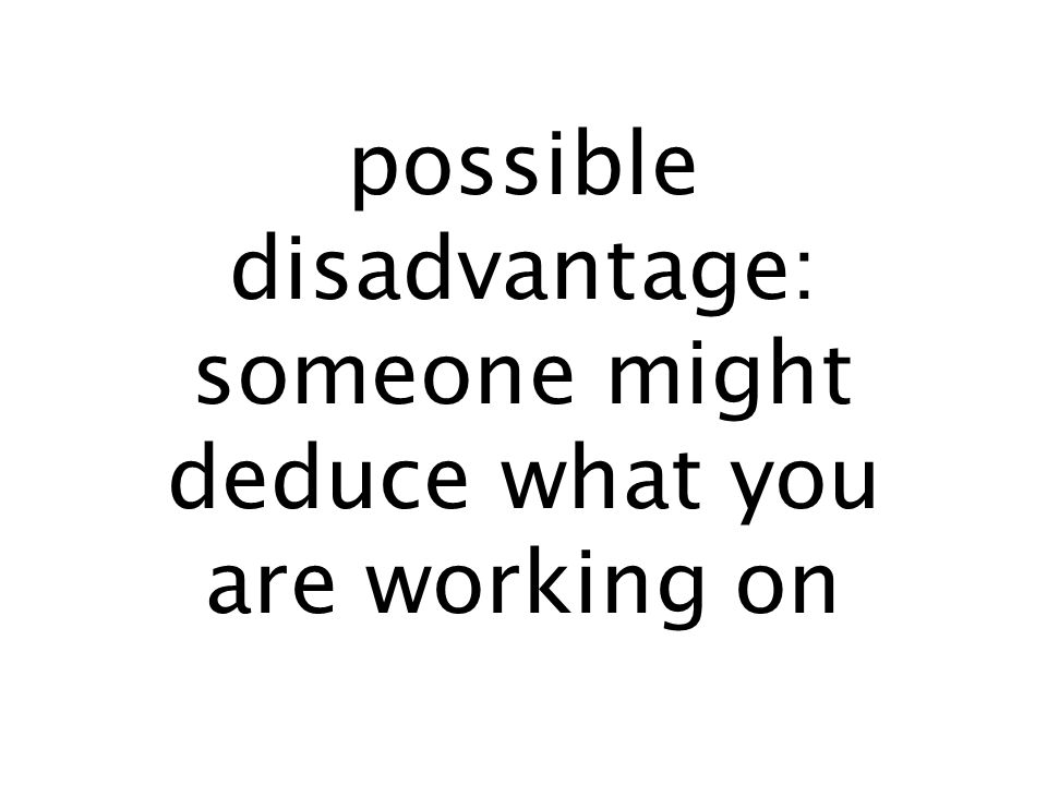 possible disadvantage: someone might deduce what you are working on