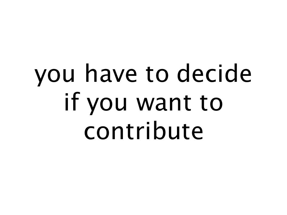 you have to decide if you want to contribute