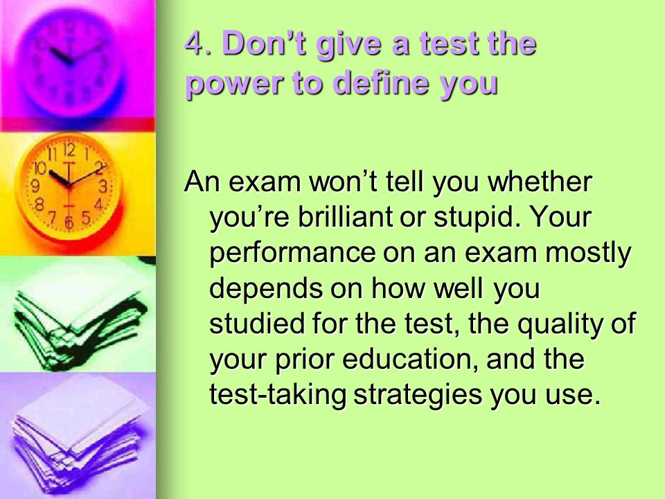 4. Don't give a test the power to define you An exam won't tell you whether you're brilliant or stupid. Your performance on an exam mostly depends on
