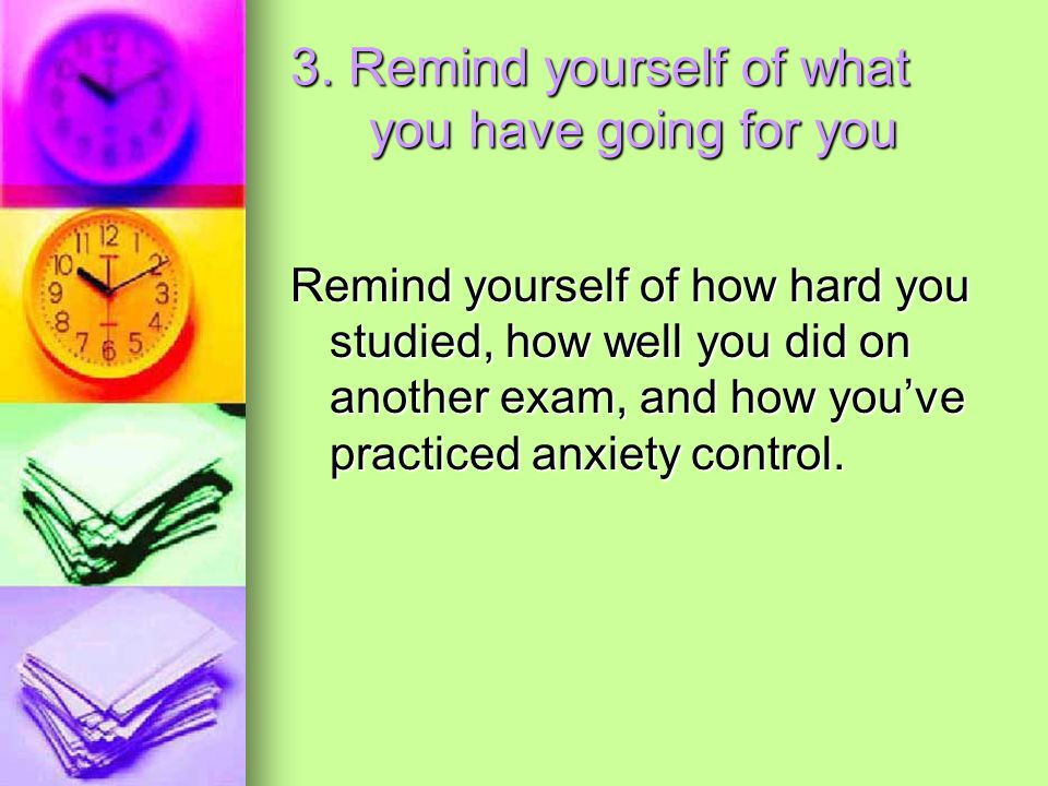 3. Remind yourself of what you have going for you Remind yourself of how hard you studied, how well you did on another exam, and how you've practiced