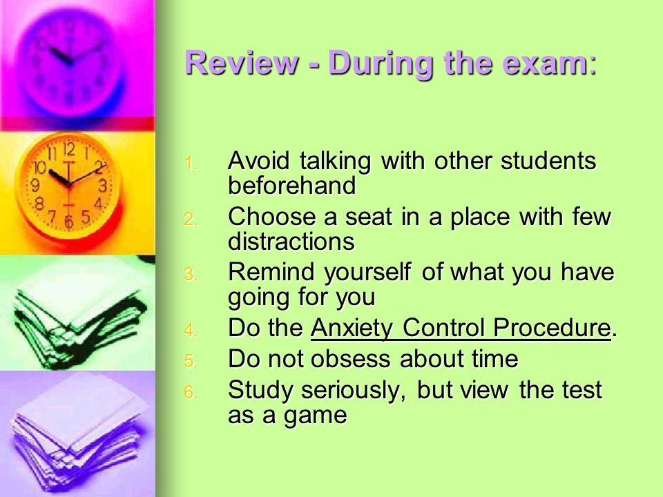 Review - During the exam: 1. Avoid talking with other students beforehand 2. Choose a seat in a place with few distractions 3. Remind yourself of what