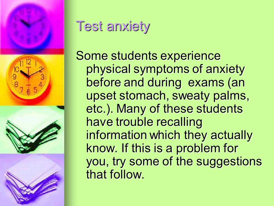 Test anxiety Some students experience physical symptoms of anxiety before and during exams (an upset stomach, sweaty palms, etc.).