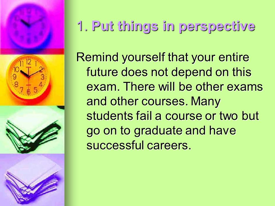 1. Put things in perspective Remind yourself that your entire future does not depend on this exam. There will be other exams and other courses. Many s