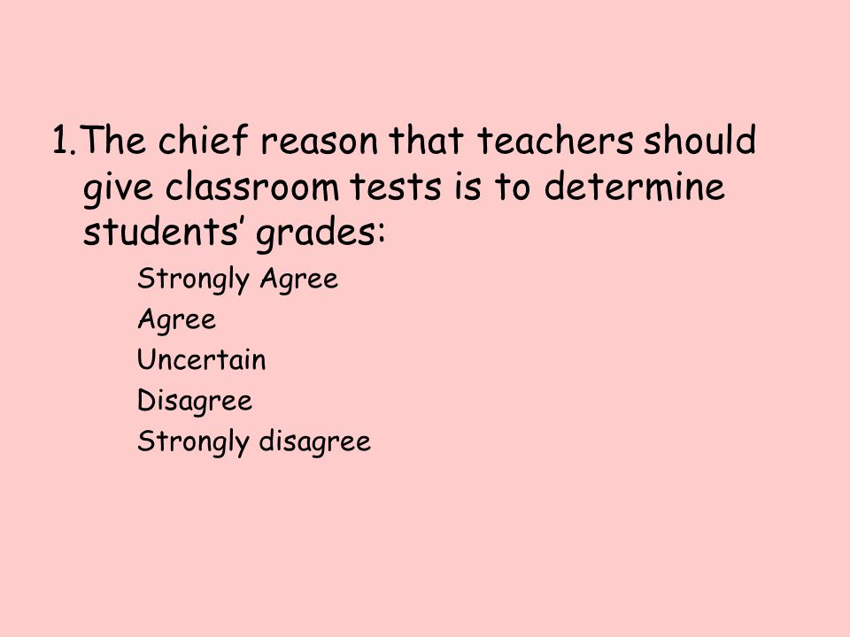 1.The chief reason that teachers should give classroom tests is to determine students' grades: Strongly Agree Agree Uncertain Disagree Strongly disagree