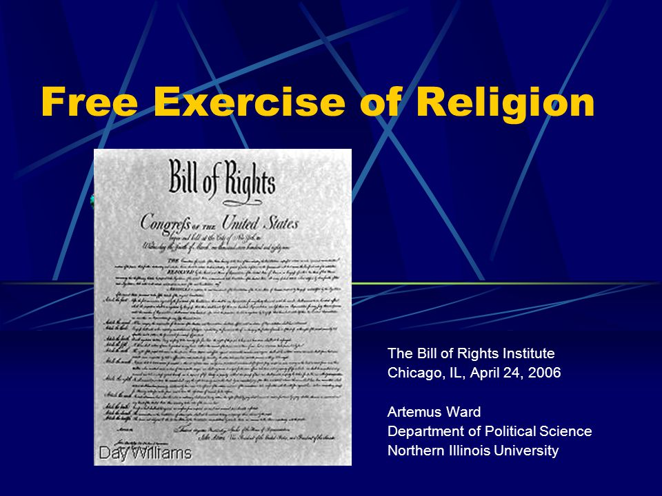 Free Exercise of Religion The Bill of Rights Institute Chicago, IL, April 24, 2006 Artemus Ward Department of Political Science Northern Illinois University