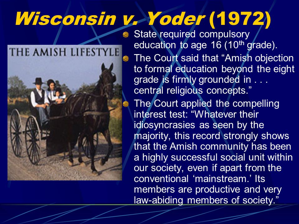 Wisconsin v.Yoder (1972) State required compulsory education to age 16 (10 th grade).