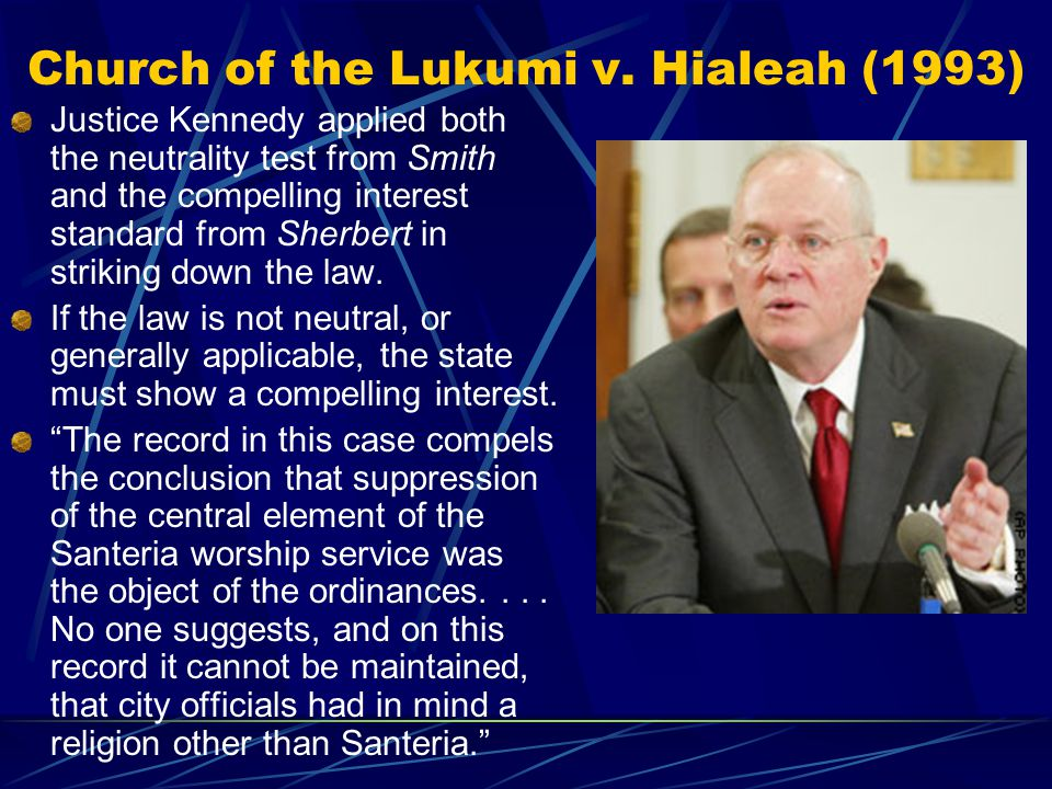 Church of the Lukumi v. Hialeah (1993) Justice Kennedy applied both the neutrality test from Smith and the compelling interest standard from Sherbert