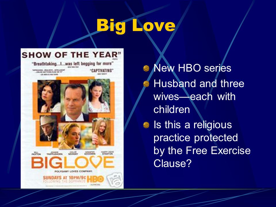 Big Love New HBO series Husband and three wives—each with children Is this a religious practice protected by the Free Exercise Clause?