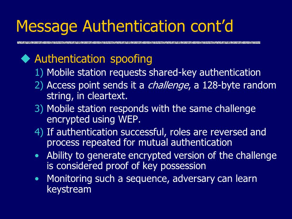 Message Authentication cont'd uAuthentication spoofing 1)Mobile station requests shared-key authentication 2)Access point sends it a challenge, a 128-byte random string, in cleartext.