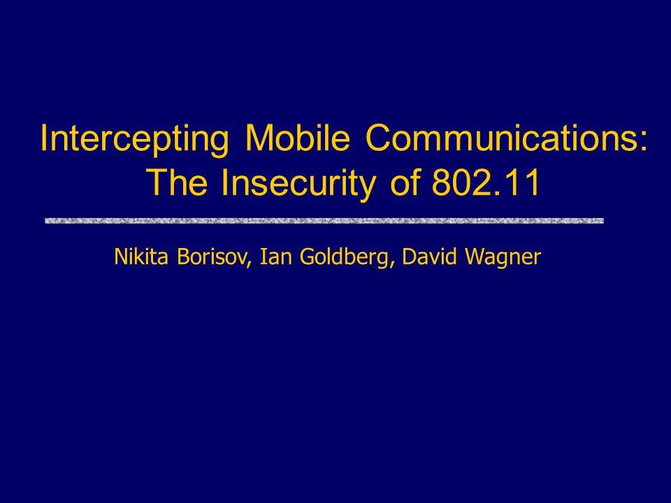 Intercepting Mobile Communications: The Insecurity of 802.11 Nikita Borisov, Ian Goldberg, David Wagner
