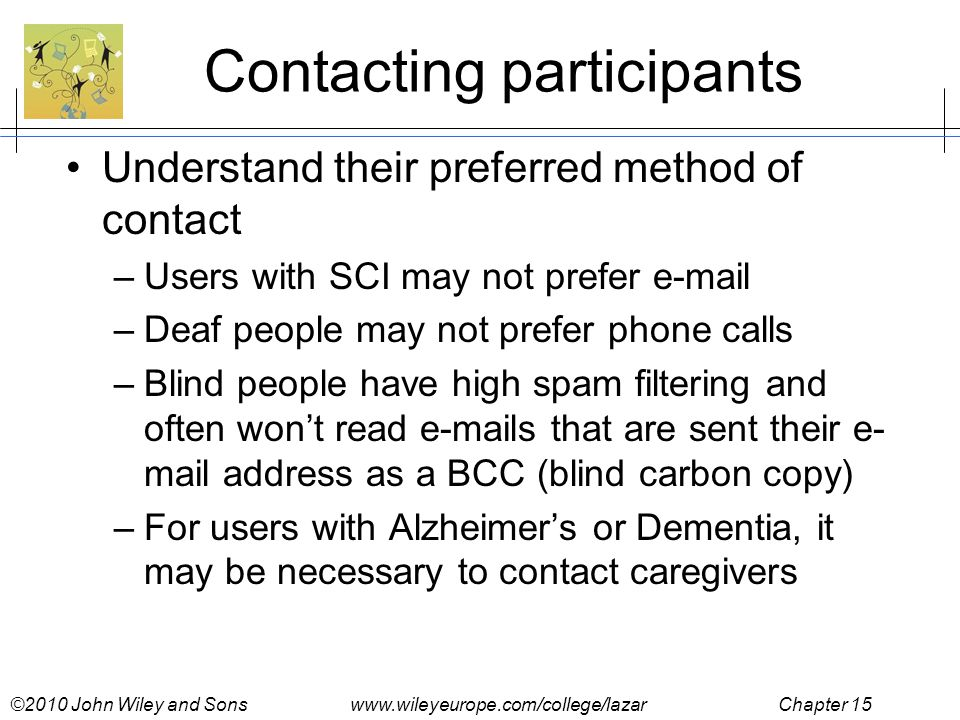 ©2010 John Wiley and Sons www.wileyeurope.com/college/lazar Chapter 15 Contacting participants Understand their preferred method of contact –Users with SCI may not prefer e-mail –Deaf people may not prefer phone calls –Blind people have high spam filtering and often won't read e-mails that are sent their e- mail address as a BCC (blind carbon copy) –For users with Alzheimer's or Dementia, it may be necessary to contact caregivers