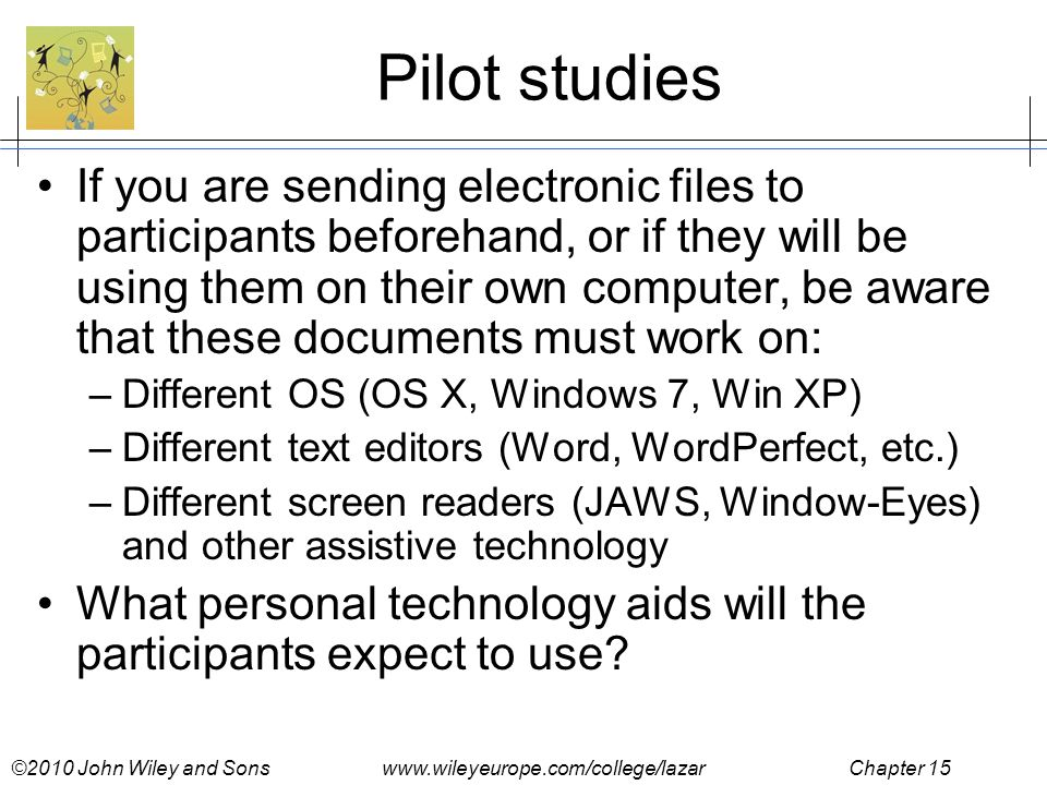 ©2010 John Wiley and Sons www.wileyeurope.com/college/lazar Chapter 15 Pilot studies If you are sending electronic files to participants beforehand, or if they will be using them on their own computer, be aware that these documents must work on: –Different OS (OS X, Windows 7, Win XP) –Different text editors (Word, WordPerfect, etc.) –Different screen readers (JAWS, Window-Eyes) and other assistive technology What personal technology aids will the participants expect to use
