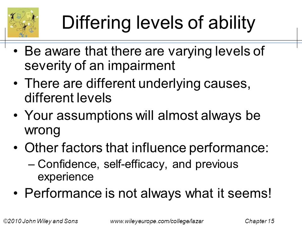 ©2010 John Wiley and Sons www.wileyeurope.com/college/lazar Chapter 15 Differing levels of ability Be aware that there are varying levels of severity of an impairment There are different underlying causes, different levels Your assumptions will almost always be wrong Other factors that influence performance: –Confidence, self-efficacy, and previous experience Performance is not always what it seems!