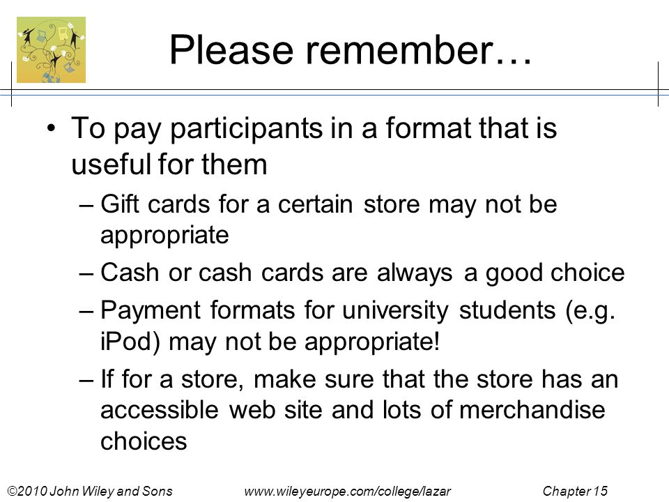 ©2010 John Wiley and Sons www.wileyeurope.com/college/lazar Chapter 15 Please remember… To pay participants in a format that is useful for them –Gift cards for a certain store may not be appropriate –Cash or cash cards are always a good choice –Payment formats for university students (e.g.