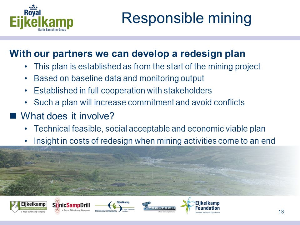 18 Responsible mining With our partners we can develop a redesign plan This plan is established as from the start of the mining project Based on baseline data and monitoring output Established in full cooperation with stakeholders Such a plan will increase commitment and avoid conflicts What does it involve.