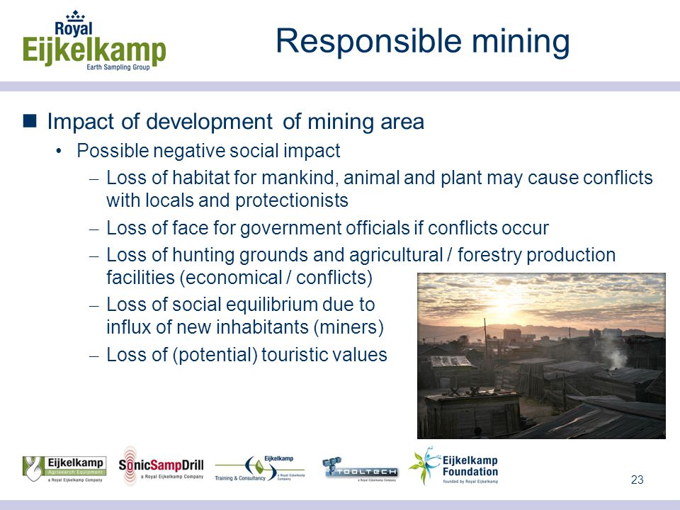 23 Responsible mining Impact of development of mining area Possible negative social impact – Loss of habitat for mankind, animal and plant may cause conflicts with locals and protectionists – Loss of face for government officials if conflicts occur – Loss of hunting grounds and agricultural / forestry production facilities (economical / conflicts) – Loss of social equilibrium due to influx of new inhabitants (miners) – Loss of (potential) touristic values
